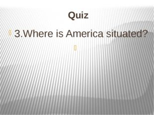 Quiz 3.Where is America situated?