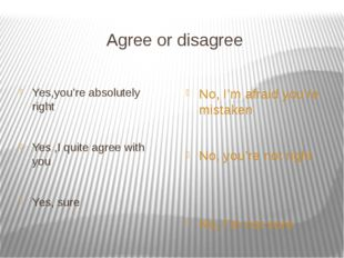 Agree or disagree Yes,you're absolutely right Yes ,I quite agree with you Yes