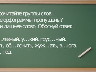 Задание: Прочитайте группы слов. Какие орфограммы пропущены? Найти лишнее сло