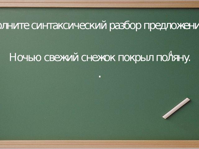 Задание: Выполните синтаксический разбор предложения. Ночью свежий снежок пок...