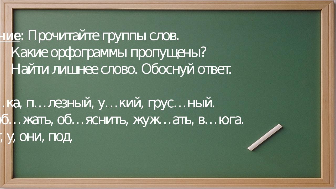 Задание: Прочитайте группы слов. Какие орфограммы пропущены? Найти лишнее сло...