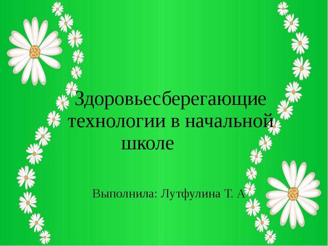 Здоровьесберегающие технологии в начальной школе Выполнила: Лутфулина Т. А