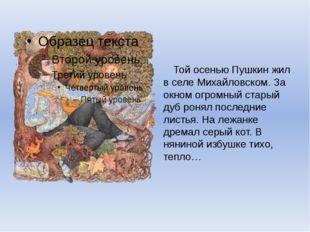 Той осенью Пушкин жил в селе Михайловском. За окном огромный старый дуб роня