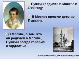 Пушкин родился в Москве в 1799 году. В Москве прошло детство Пушкина. О Моск