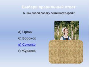Выбери правильный ответ: 6. Как звали собаку семи богатырей? а) Орлик б) Воро