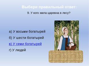 Выбери правильный ответ: 9. У кого жила царевна в лесу? а) У восьми богатырей