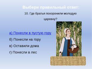 Выбери правильный ответ: 10. Где братья похоронили молодую царевну? а) Понесл