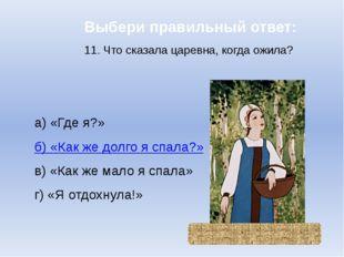 Выбери правильный ответ: 11. Что сказала царевна, когда ожила? а) «Где я?» б)