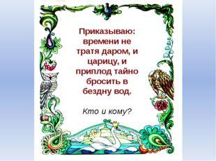 Приказываю: времени не тратя даром, и царицу, и приплод тайно бросить в бездн