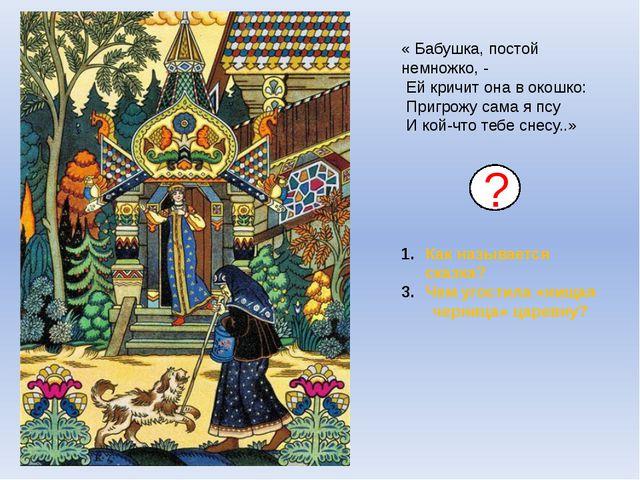 Как называется сказка? Чем угостила «нищая черница» царевну? ? « Бабушка, по...