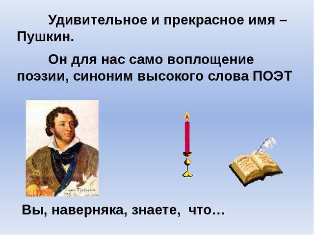 Удивительное и прекрасное имя –Пушкин. Он для нас само воплощение поэзии...