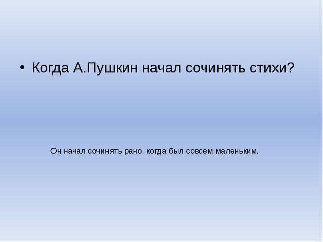 Когда А.Пушкин начал сочинять стихи? Он начал сочинять рано, когда был совсем...