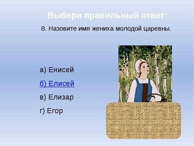Выбери правильный ответ: 8. Назовите имя жениха молодой царевны. а) Енисей б)...