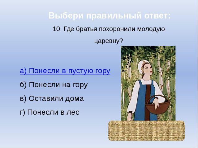 Выбери правильный ответ: 10. Где братья похоронили молодую царевну? а) Понесл...