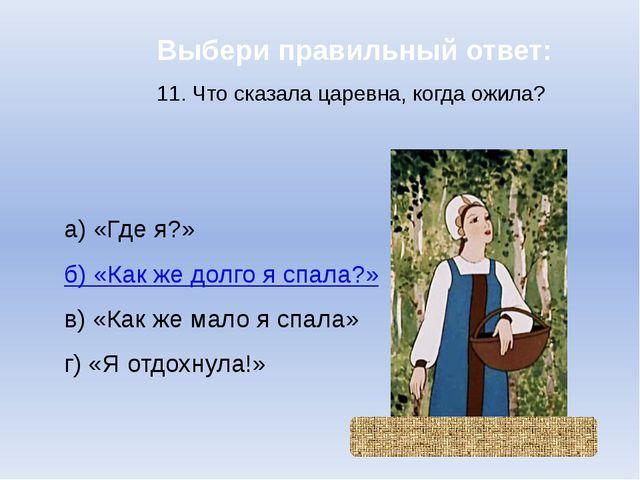 Выбери правильный ответ: 11. Что сказала царевна, когда ожила? а) «Где я?» б)...