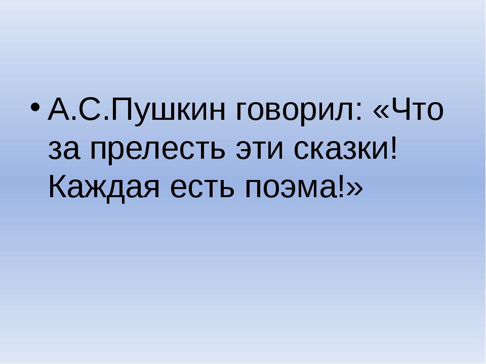 А.С.Пушкин говорил: «Что за прелесть эти сказки! Каждая есть поэма!»