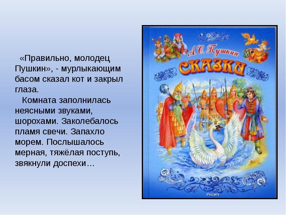 «Правильно, молодец Пушкин», - мурлыкающим басом сказал кот и закрыл глаза....