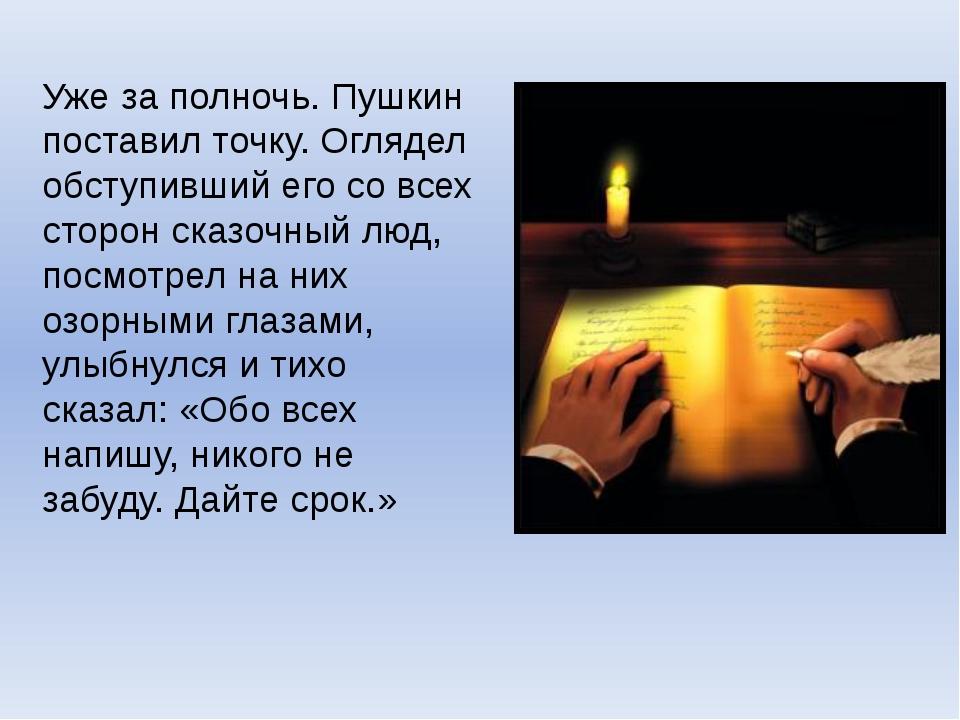 Уже за полночь. Пушкин поставил точку. Оглядел обступивший его со всех сторон...