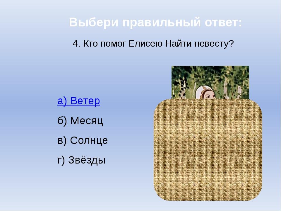 Выбери правильный ответ: 4. Кто помог Елисею Найти невесту? а) Ветер б) Месяц...
