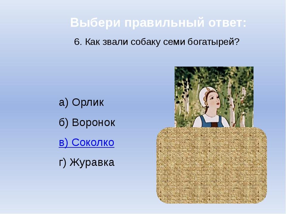 Выбери правильный ответ: 6. Как звали собаку семи богатырей? а) Орлик б) Воро...
