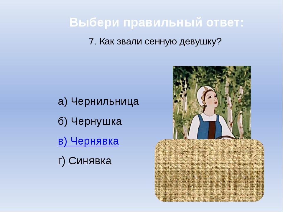 Выбери правильный ответ: 7. Как звали сенную девушку? а) Чернильница б) Черну...
