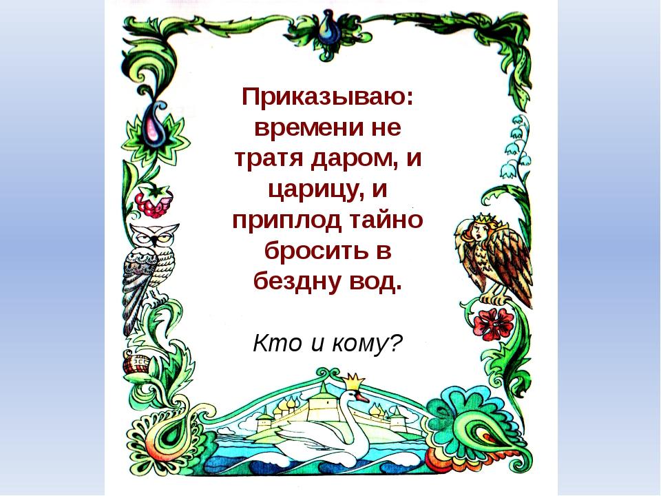 Приказываю: времени не тратя даром, и царицу, и приплод тайно бросить в бездн...