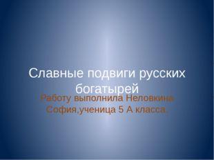 Славные подвиги русских богатырей Работу выполнила Неловкина София,ученица 5