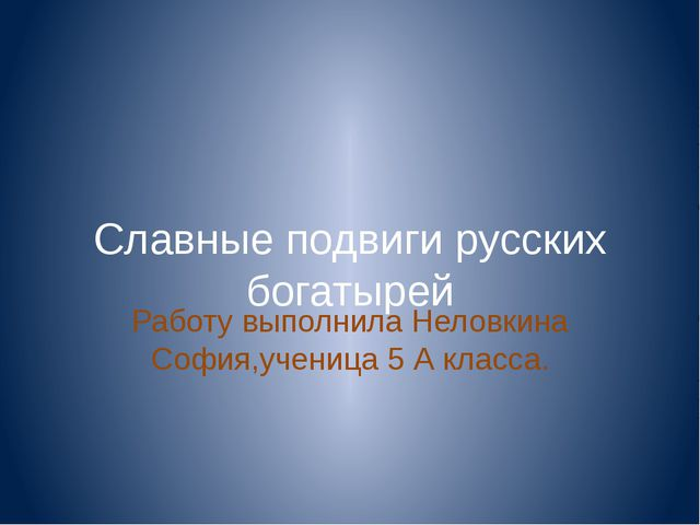 Славные подвиги русских богатырей Работу выполнила Неловкина София,ученица 5...