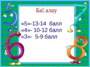 Бағалау «5»-13-14 балл «4»- 10-12 балл «3»- 5-9 балл