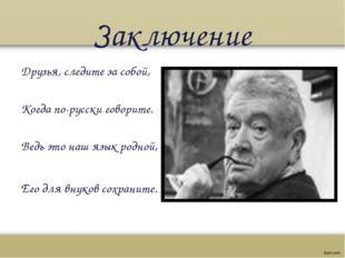 Заключение Друзья, следите за собой, Когда по-русски говорите. Ведь это на
