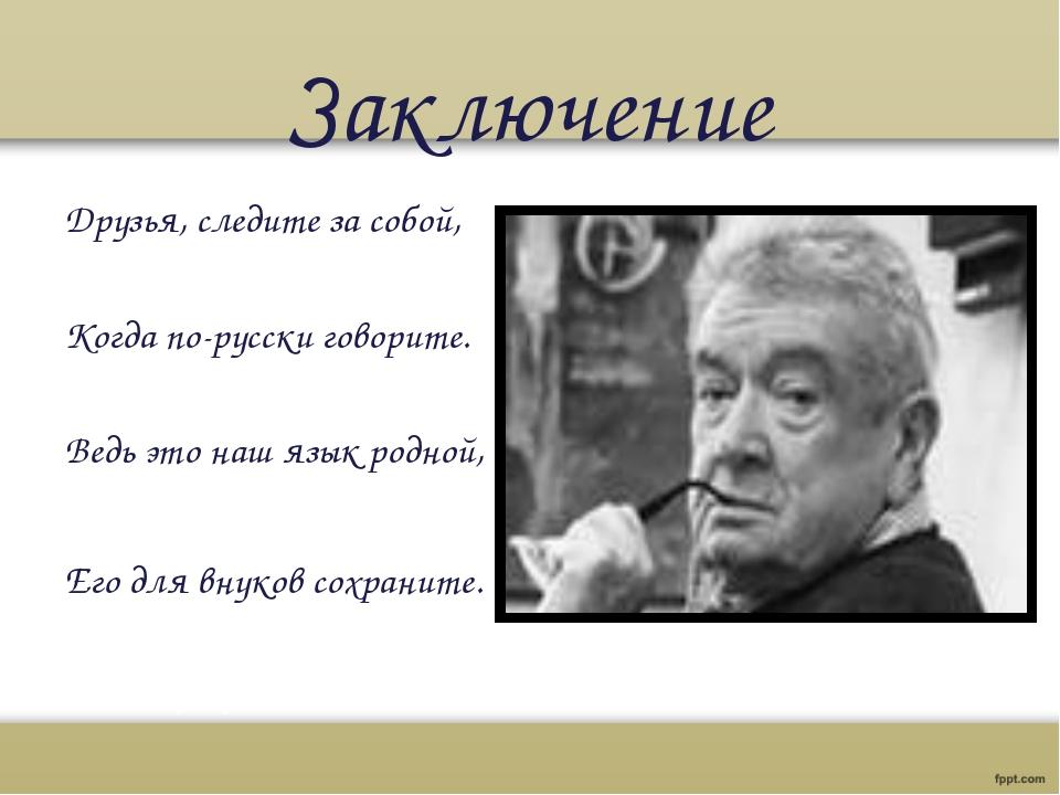 Заключение Друзья, следите за собой, Когда по-русски говорите. Ведь это на...