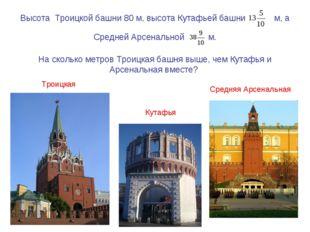 Высота Троицкой башни 80 м, высота Кутафьей башни м, а Средней Арсенальной м.