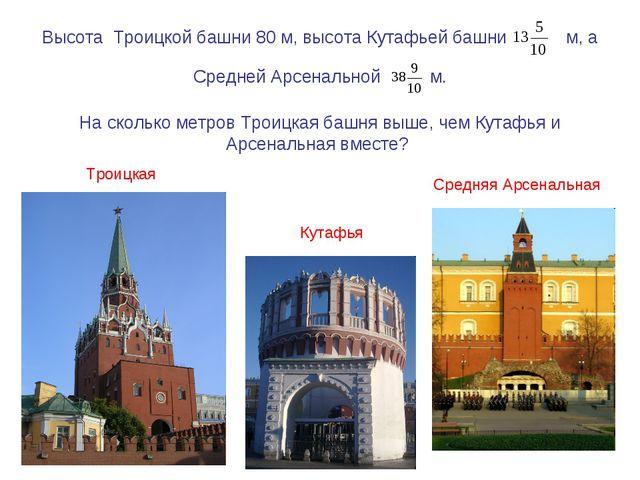 Высота Троицкой башни 80 м, высота Кутафьей башни м, а Средней Арсенальной м....