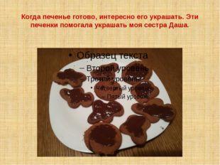 Когда печенье готово, интересно его украшать. Эти печенки помогала украшать м