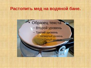 Растопить мед на водяной бане.