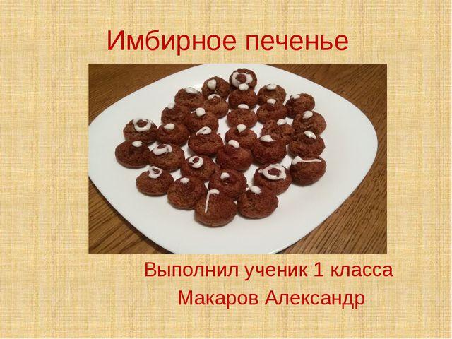 Имбирное печенье Выполнил ученик 1 класса Макаров Александр