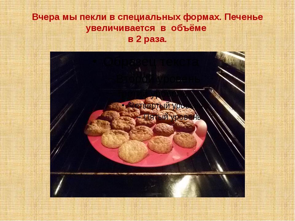 Вчера мы пекли в специальных формах. Печенье увеличивается в объёме в 2 раза.