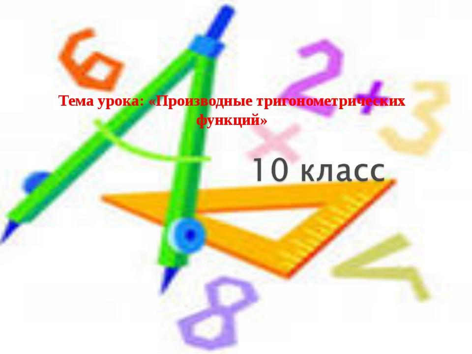 Тема урока: «Производные тригонометрических функций»