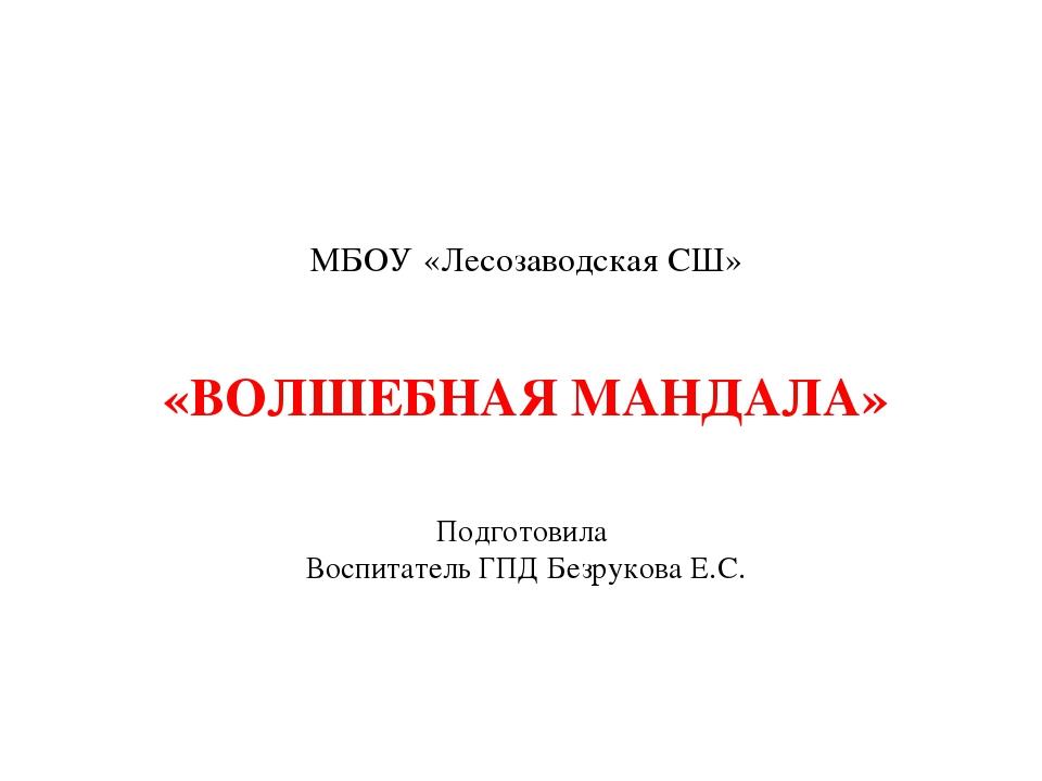 МБОУ «Лесозаводская СШ» «ВОЛШЕБНАЯ МАНДАЛА» Подготовила Воспитатель ГПД Безру...