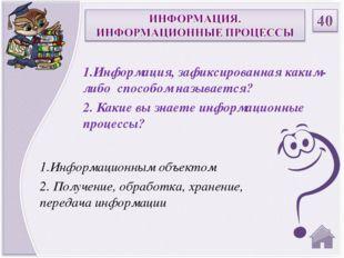 1.Информационным объектом 2. Получение, обработка, хранение, передача информа
