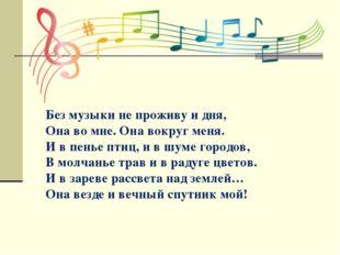 Без музыки не проживу и дня, Она во мне. Она вокруг меня. И в пенье птиц, и в