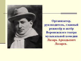 Организатор, руководитель, главный режиссёр и актёр Воронежского театра музык