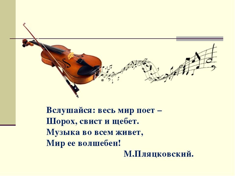 Вслушайся: весь мир поет – Шорох, свист и щебет. Музыка во всем живет, Мир ее...