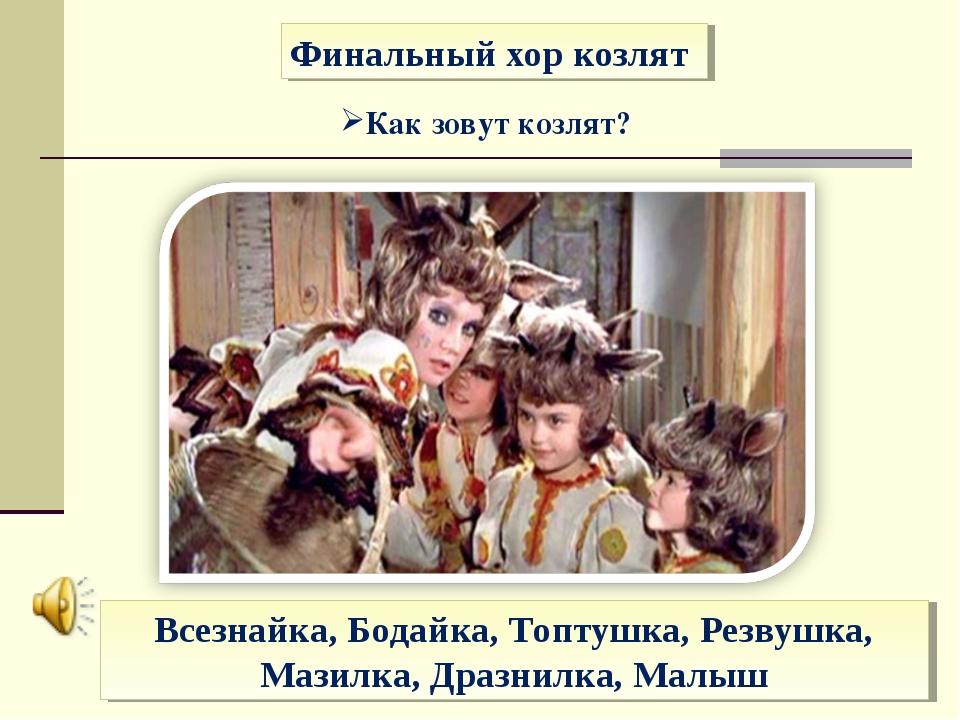 Финальный хор козлят Как зовут козлят? Всезнайка, Бодайка, Топтушка, Резвушка...