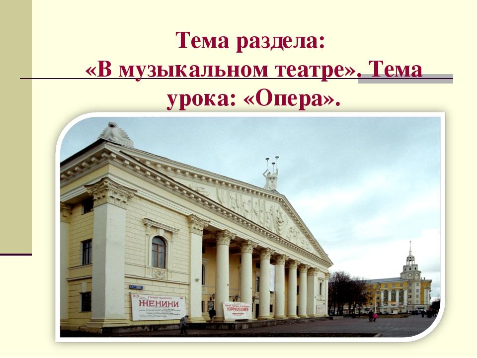 Тема раздела: «В музыкальном театре». Тема урока: «Опера».