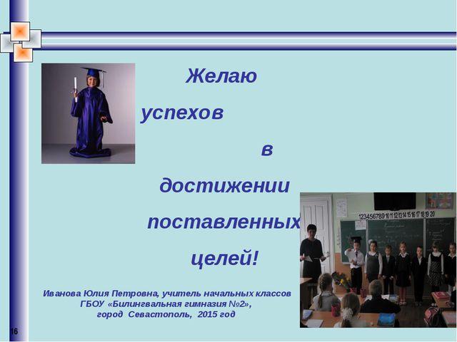 Желаю успехов в достижении поставленных целей! Иванова Юлия Петровна, учитель...