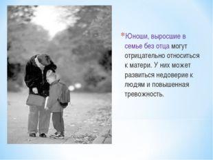 Юноши, выросшие в семье без отца могут отрицательно относиться к матери. У ни