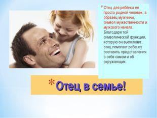 Отец в семье! Отец для ребёнка не просто родной человек, а образец мужчины, с