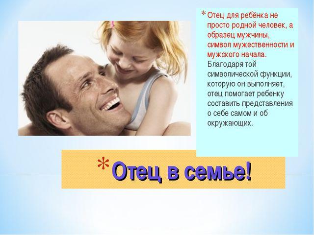 Отец в семье! Отец для ребёнка не просто родной человек, а образец мужчины, с...