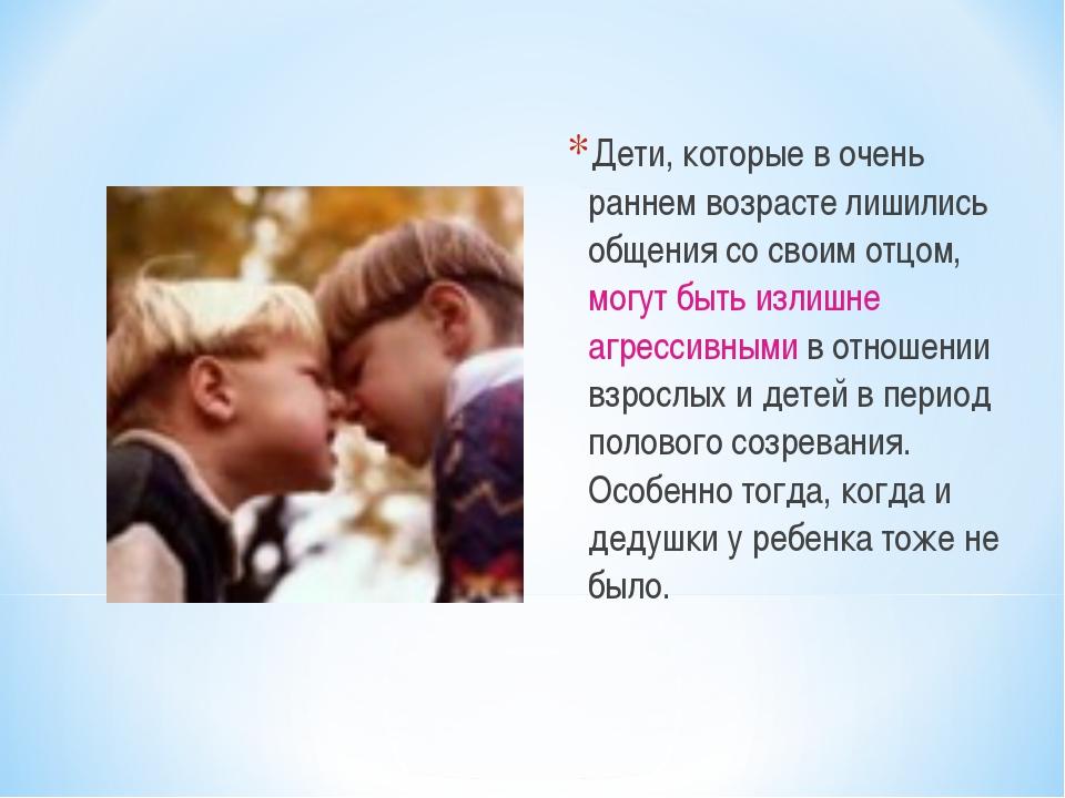 Дети, которые в очень раннем возрасте лишились общения со своим отцом, могут...